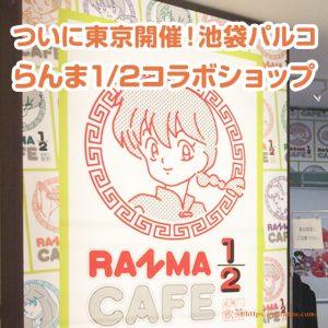 池袋パルコ らんま1/2コラボグッズショップの紹介!パルコではアニメ・ゲームのコラボショップやカフェが定期開催されています